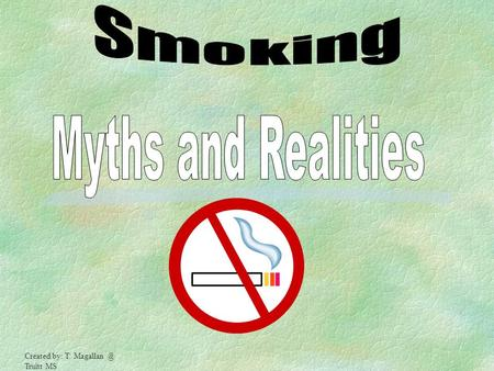 Smoking Myths and Realities Created by: T. Magallan @ Truitt MS.