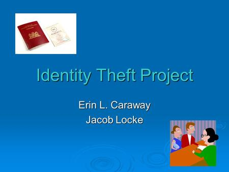 Identity Theft Project Erin L. Caraway Jacob Locke.