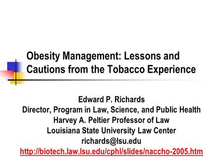 Obesity Management: Lessons and Cautions from the Tobacco Experience Edward P. Richards Director, Program in Law, Science, and Public Health Harvey A.