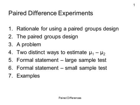 1 Paired Differences Paired Difference Experiments 1.Rationale for using a paired groups design 2.The paired groups design 3.A problem 4.Two distinct ways.