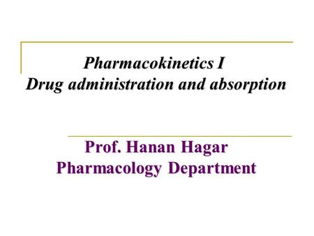 Pharmacokinetics I Drug administration and absorption Prof. Hanan Hagar Pharmacology Department.