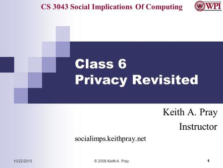 CS 3043 Social Implications Of Computing 10/22/2015© 2008 Keith A. Pray 1 Class 6 Privacy Revisited Keith A. Pray Instructor socialimps.keithpray.net.