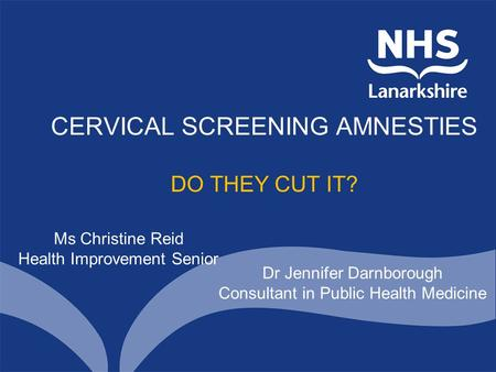 CERVICAL SCREENING AMNESTIES DO THEY CUT IT? Ms Christine Reid Health Improvement Senior Dr Jennifer Darnborough Consultant in Public Health Medicine.