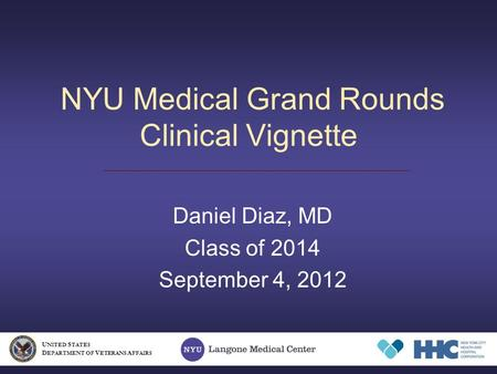 NYU Medical Grand Rounds Clinical Vignette Daniel Diaz, MD Class of 2014 September 4, 2012 U NITED S TATES D EPARTMENT OF V ETERANS A FFAIRS.
