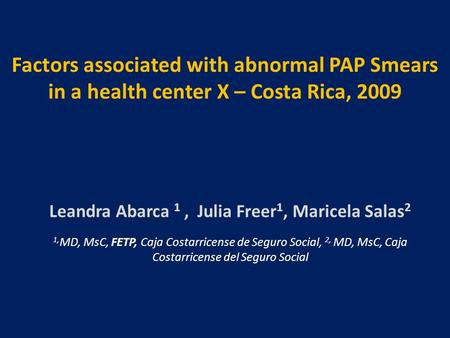 Factors associated with abnormal PAP Smears in a health center X – Costa Rica, 2009 Leandra Abarca 1, Julia Freer 1, Maricela Salas 2 1, MD, MsC, FETP,