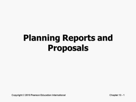 Copyright © 2010 Pearson Education InternationalChapter 13 - 1 Planning Reports and Proposals.