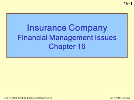 Copyright © 2004 by Thomson Southwestern All rights reserved. 16-1 Insurance Company Financial Management Issues Chapter 16.