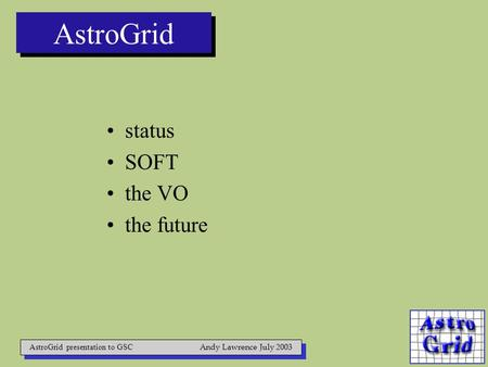 AstroGrid status SOFT the VO the future AstroGrid presentation to GSC Andy Lawrence July 2003.