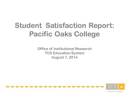 Student Satisfaction Report: Pacific Oaks College Office of Institutional Research TCS Education System August 7, 2014.