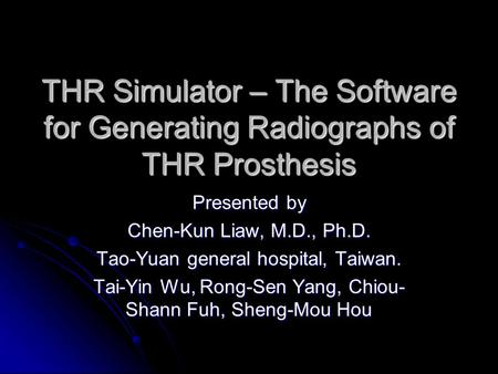 THR Simulator – The Software for Generating Radiographs of THR Prosthesis Presented by Chen-Kun Liaw, M.D., Ph.D. Tao-Yuan general hospital, Taiwan. Tai-Yin.