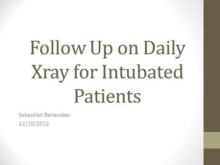 Follow Up on Daily Xray for Intubated Patients Sebastian Benavides 12/10/2012.