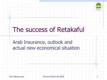 Farid BenbouzidDamas 01&02-06-20051 The success of Retakaful Arab Insurance, outlook and actual new economical situation.