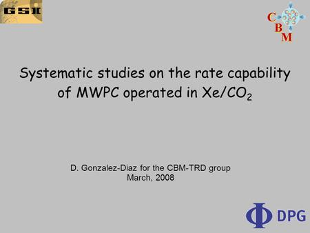 Systematic studies on the rate capability of MWPC operated in Xe/CO 2 D. Gonzalez-Diaz for the CBM-TRD group March, 2008.