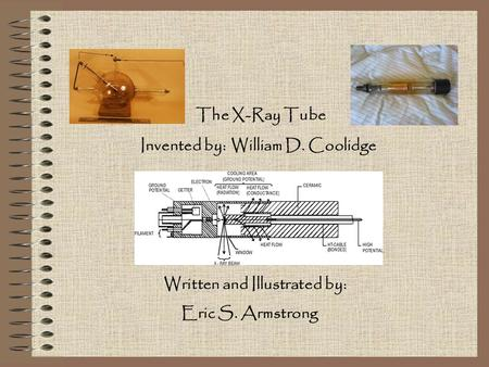 The X-Ray Tube Invented by: William D. Coolidge Written and Illustrated by: Eric S. Armstrong.