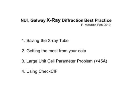 NUI, Galway X-Ray Diffraction Best Practice P. McArdle Feb 2010 1.Saving the X-ray Tube 2.Getting the most from your data 3.Large Unit Cell Parameter Problem.