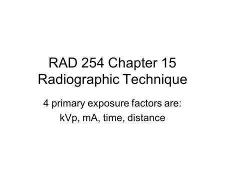 RAD 254 Chapter 15 Radiographic Technique 4 primary exposure factors are: kVp, mA, time, distance.