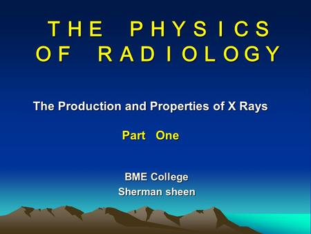 THE PHYSICS OF RADIOLOGY The Production and Properties of X Rays Part One BME College Sherman sheen.