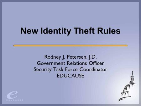 New Identity Theft Rules Rodney J. Petersen, J.D. Government Relations Officer Security Task Force Coordinator EDUCAUSE.