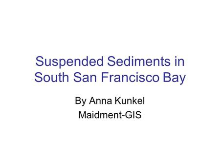 Suspended Sediments in South San Francisco Bay By Anna Kunkel Maidment-GIS.