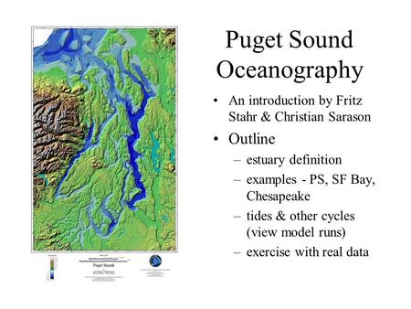 Puget Sound Oceanography An introduction by Fritz Stahr & Christian Sarason Outline –estuary definition –examples - PS, SF Bay, Chesapeake –tides & other.