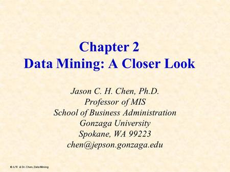 Dr. Chen, Data Mining  A/W & Dr. Chen, Data Mining Chapter 2 Data Mining: A Closer Look Jason C. H. Chen, Ph.D. Professor of MIS School of Business Administration.