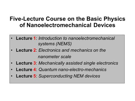 Five-Lecture Course on the Basic Physics of Nanoelectromechanical Devices Lecture 1: Introduction to nanoelectromechanical systems (NEMS) Lecture 2: Electronics.