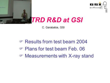 TRD R&D at GSI  Results from test beam 2004  Plans for test beam Feb. 06  Measurements with X-ray stand C. Garabatos, GSI.