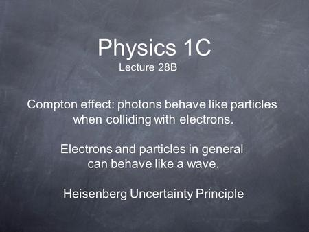 Physics 1C Lecture 28B Compton effect: photons behave like particles when colliding with electrons. Electrons and particles in general can behave like.