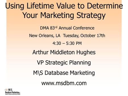 Using Lifetime Value to Determine Your Marketing Strategy Arthur Middleton Hughes VP Strategic Planning M\S Database Marketing www.msdbm.com DMA 83 rd.