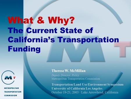 What & Why? The Current State of California's Transportation Funding Therese W. McMillan Deputy Director, Policy Metropolitan Transportation Commission.
