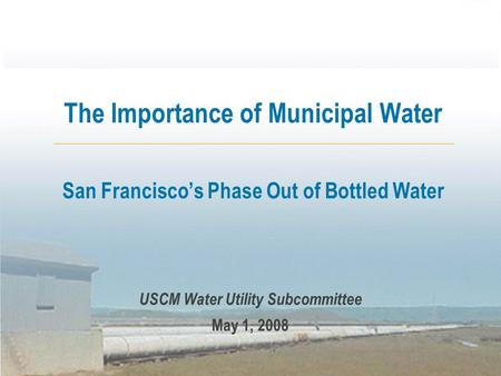 The Importance of Municipal Water San Francisco's Phase Out of Bottled Water USCM Water Utility Subcommittee May 1, 2008.