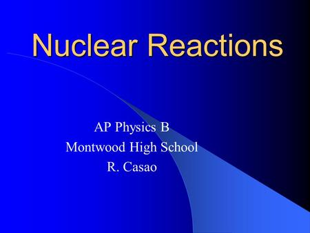 Nuclear Reactions AP Physics B Montwood High School R. Casao.