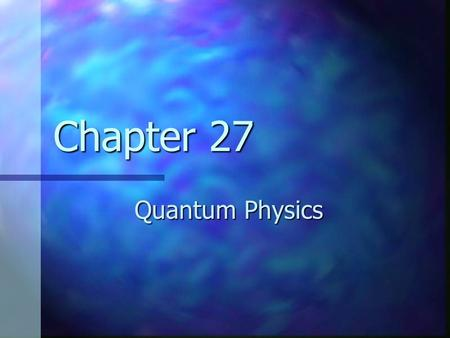 Chapter 27 Quantum Physics. Need for Quantum Physics Problems remained from classical mechanics that relativity didn't explain Problems remained from.