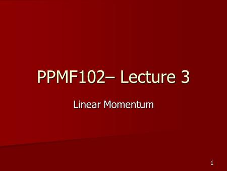 1 PPMF102– Lecture 3 Linear Momentum. 2 Linear momentum (p) Linear momentum = mass x velocity Linear momentum = mass x velocity p = mv p = mv SI unit: