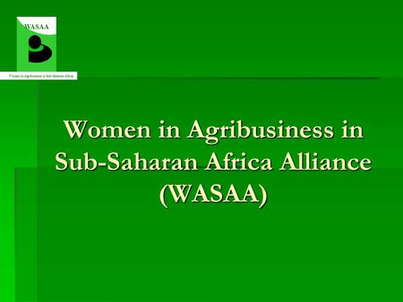 Women in Agribusiness in Sub-Saharan Africa Alliance (WASAA) WASAA Women In Agribusiness in Sub-Saharan Africa.