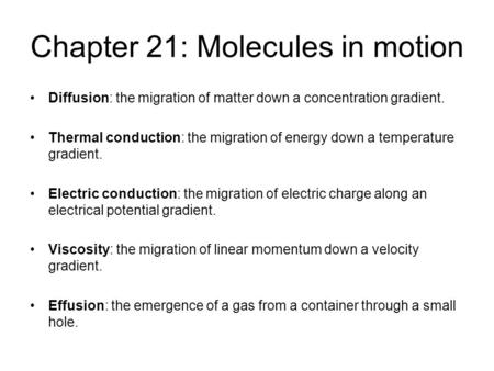 Chapter 21: Molecules in motion Diffusion: the migration of matter down a concentration gradient. Thermal conduction: the migration of energy down a temperature.