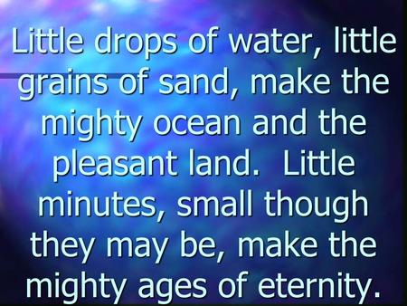 Little drops of water, little grains of sand, make the mighty ocean and the pleasant land. Little minutes, small though they may be, make the mighty ages.