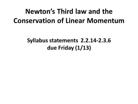 Newton's Third law and the Conservation of Linear Momentum Syllabus statements 2.2.14-2.3.6 due Friday (1/13)