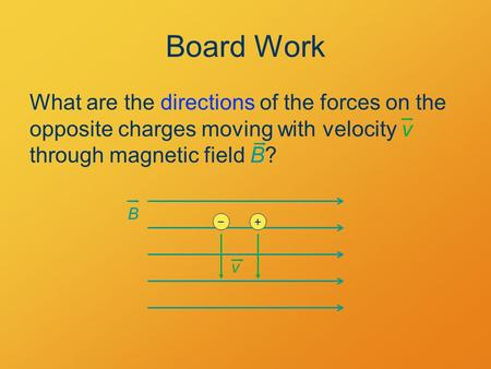 Board Work What are the directions of the forces on the opposite charges moving with velocity v through magnetic field B? B v +−