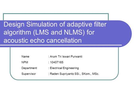 Design Simulation of adaptive filter algorithm (LMS and NLMS) for acoustic echo cancellation Name : Arum Tri Iswari Purwanti NPM : 10407165 Department.