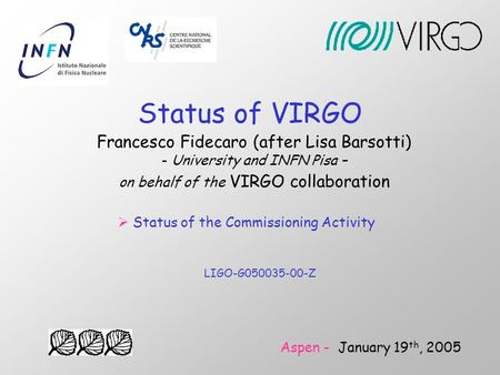 Status of VIRGO Francesco Fidecaro (after Lisa Barsotti) - University and INFN Pisa – on behalf of the VIRGO collaboration Aspen - January 19 th, 2005.