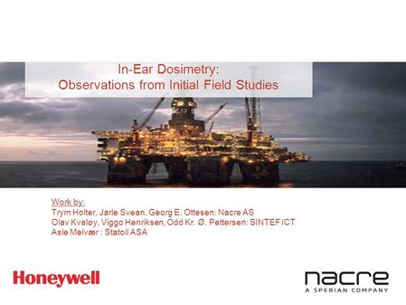 In-Ear Dosimetry: Observations from Initial Field Studies Work by: Trym Holter, Jarle Svean, Georg E. Ottesen: Nacre AS Olav Kvaløy, Viggo Henriksen, Odd.