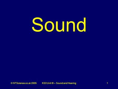 © NTScience.co.uk 2005KS3 Unit 8l – Sound and Hearing1 Sound.