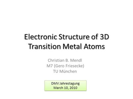 Electronic Structure of 3D Transition Metal Atoms Christian B. Mendl M7 (Gero Friesecke) TU München DMV Jahrestagung March 10, 2010 DMV Jahrestagung March.