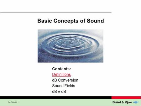 BA 7666-11, 1 Basic Concepts of Sound Contents: Definitions dB Conversion Sound Fields dB ± dB.