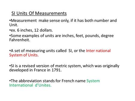 SI Units Of Measurements Measurement make sense only, if it has both number and Unit. ex. 6 inches, 12 dollars. Some examples of units are inches, feet,
