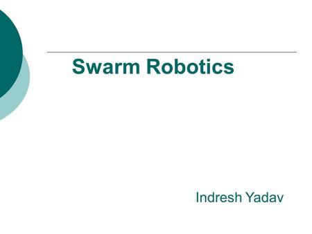 Swarm Robotics Indresh Yadav. Introduction  Swarm Robotics studies a particular class of multi-robot system.  It emphasis aspects like decentralization.