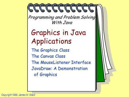 Programming and Problem Solving With Java Copyright 1999, James M. Slack Graphics in Java Applications The Graphics Class The Canvas Class The MouseListener.