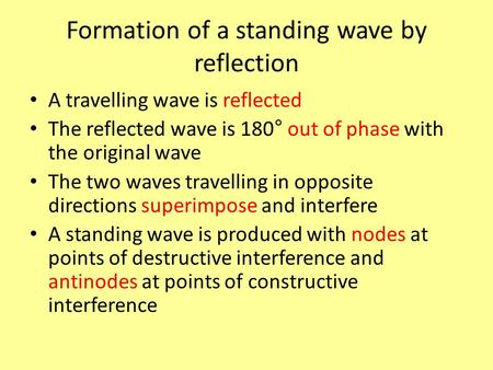 Formation of a standing wave by reflection A travelling wave is reflected The reflected wave is 180° out of phase with the original wave The two waves.