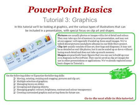 PowerPoint Basics Tutorial 3: Graphics In this tutorial we'll be looking at graphics, and the various types of illustrations that can be included in a.